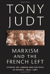 Marxism and the French Left : Studies on Labour and Politics in France, 1830-1981 - Judt, Tony