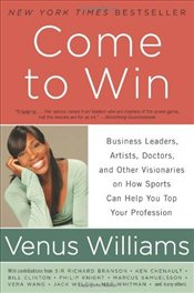 Come to Win: Business Leaders, Artists, Doctors, and Other Visionaries on How Sports Can Help You To - Williams, Venus