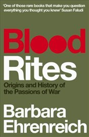 Blood Rites : Origins and History of the Passions of War - Ehrenreich, Barbara