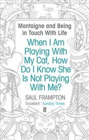 When I Am Playing With My Cat, How Do I Know She Is Not Playing With Me?: Montaigne and Being in Tou - Frampton, Saul