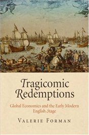 Tragicomic Redemptions : Global Economics and the Early Modern English Stage - Forman, Valerie