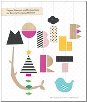 Mobile Art : Papers, Designs, and Instructions for Making Twenty Stunning Mobiles -