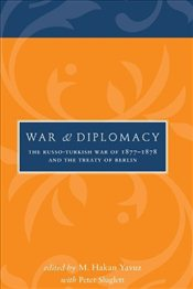 War and Diplomacy : The Russo-Turkish War of 1877-1878 and the Treaty of Berlin - Yavuz, Hakan M.
