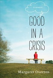 Good in a Crisis : A Memoir - Overton, Margaret