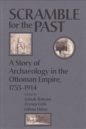 Scramble for the Past : A Story of Archaeology in the  Ottoman Empire 1753-1914 - Bahrani, Zainab