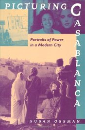 Picturing Casablanca : Portraits of Power in a Modern City - Ossman, Susan