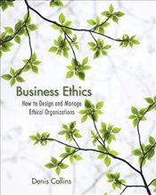 Business Ethics : How to Design and Manage Ethical Organizations  - Collins, Denis