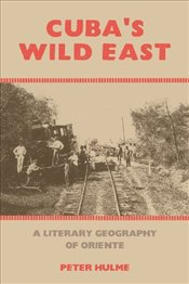 Cubas Wild East : A Literary Geography of Oriente - Hulme, Peter