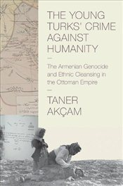 Young Turks Crime Against Humanity:The Armenian Genocide and Ethnic Cleansing in the Ottoman Empire - Akçam, Taner