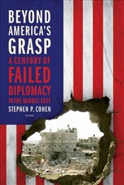 Beyond Americas Grasp : A Century of Failed Diplomacy in the Middle East - Cohen, Stephen P.