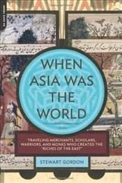 When Asia Was the World: Traveling Merchants, Scholars, Warriors, and Monks Who Created the Riches o - Gordon, Stewart