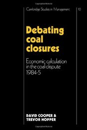 Debating Coal Closures: Economic Calculation in the Coal Dispute 1984-5 (Cambridge Studies in Manage - Cooper, David
