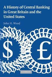 History of Central Banking in Great Britain and the United States (Studies in Macroeconomic History) - Wood, John H.