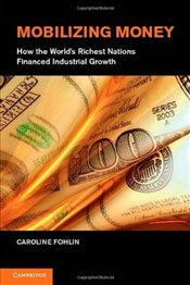 Mobilizing Money: How the Worlds Richest Nations Financed Industrial Growth (Japan-US Center UFJ Ba - Fohlin, Caroline