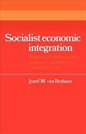 Socialist Economic Integration: Aspects of Contemporary Economic Problems in Eastern Europe (Cambrid - Brabant, Jozef M. van van