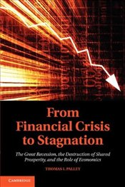 From Financial Crisis to Stagnation : The Destruction of Shared Prosperity and the Role of Economics - Palley, Thomas I.