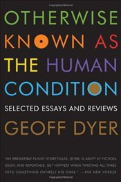 Otherwise Known as the Human Condition : Selected Essays and Reviews, 1989-2010 - Dyer, Geoff