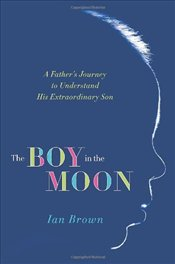 Boy in the Moon : A Fathers Journey to Understand His Extraordinary Son - Brown, Ian