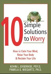 10 Simple Solutions to Worry : How to Calm Your Mind, Relax Your Body, and Reclaim Your Life  - Gyoerkoe, Kevin