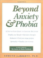 Beyond Anxiety and Phobia : A Step-by-step Guide to Lifetime Recovery - Bourne, Edmund