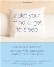 Quiet Your Mind and Get to Sleep: Solutions to Insomnia for Those with Depression, Anxiety, or Chron - Carney, Colleen
