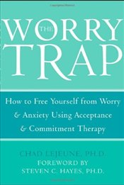 Worry Trap : How to Free Yourself from Worry and Anxiety Using Acceptance and Commitment Therapy - LeJeune, Chad