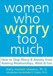 Women Who Worry Too Much : How to Stop Worry and Anxiety from Ruining Relationships, Work, and Fun - Hazlett-Stevens, Holly