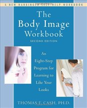 Body Image Workbook : An Eight-step Program for Learning to Like Your Looks - Cash, Thomas