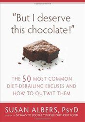 But I Deserve This Chocolate! : The Fifty Most Common Diet-Derailing Excuses and How to Outwit Them - Albers, Susan