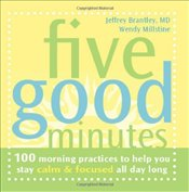 Five Good Minutes : One Hundred Morning Practices to Help You Stay Calm and Focused All Day Long - Brantley, Jeffrey
