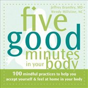 Five Good Minutes in Your Body: 100 Mindful Practices to Help You Accept Yourself and Feel at Home i - Brantley, Jeffrey