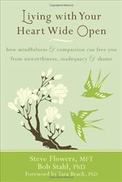 Living with Your Heart Wide Open: How Mindfulness & Compassion Can Free You from Unworthiness, Inade - Flowers, Steve