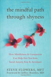 Mindful Path Through Shyness: How Mindfulness and Compassion Can Help Free You from Social Anxiety,  - Flowers, Steve