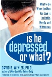 Is He Depressed or What? : What to Do When the Man You Love is Irritable, Moody, and Withdrawn - Wexler, David