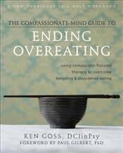 Compassionate Mind-Guide to Ending Overeating: Using Compassion-Focused Therapy to Overcome Bingeing - Goss, Ken