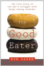 Good Eater : The True Story of a Male Models Struggle with Binge Eating Disorder - Saxen, Ron