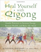 Heal Yourself with Qigong : Gentle Practices to Increase Energy, Restore Health, and Relax the Mind - Friedman, Suzanne