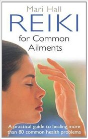 Reiki for Common Ailments : A Practical Guide to Healing More Than 80 Common Health Problems - Hall, Mari