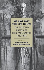 We Have Only This Life to Live : Selected Essays of Jean Paul Sartre - Sartre, Jean Paul