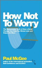 How Not to Worry : How to be Calm and in Control in Every Situation - McGee, Paul