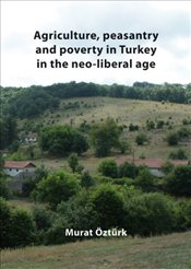 Agriculture, Peasantry and Poverty in Turkey in the Neo-liberal Age - Öztürk, Murat