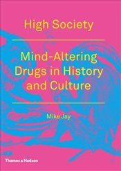 High Society : Mind-Altering Drugs in History and Culture - Jay, Mike