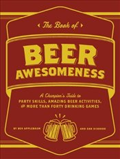Book of Beer Awesomeness: A Champions Guide to Drinking Games, Party Skills and More Than Fifty Ama - Applebaum, Ben