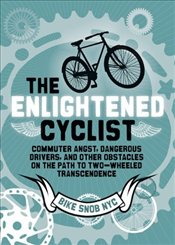 Enlightened Cyclist : Finding the Path to Two-wheeled Transcendence -