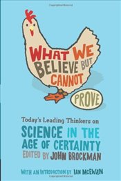 What We Believe But Cannot Prove : Todays Leading Thinkers on Science in the Age of Certainty - Brockman, John