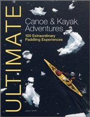 Ultimate Canoe and Kayak Adventures : 100 Extraordinary Paddling Experiences -