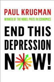 End This Depression Now! - Krugman, Paul R.