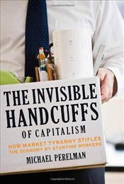 Invisible Handcuffs of Capitalism : How Market Tyranny Stifles the Economy by Stunting Workers - Perelman, Michael