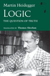 Logic : The Question of Truth  - Heidegger, Martin