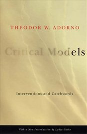 Critical Models : Interventions and Catchwords  - Adorno, Theodor W.